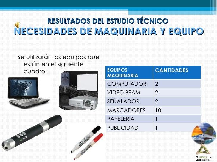 RESULTADOS DEL ESTUDIO TÉCNICONECESIDADES DE MAQUINARIA Y EQUIPOSe utilizarán los equipos que  están en el siguiente  cuad...
