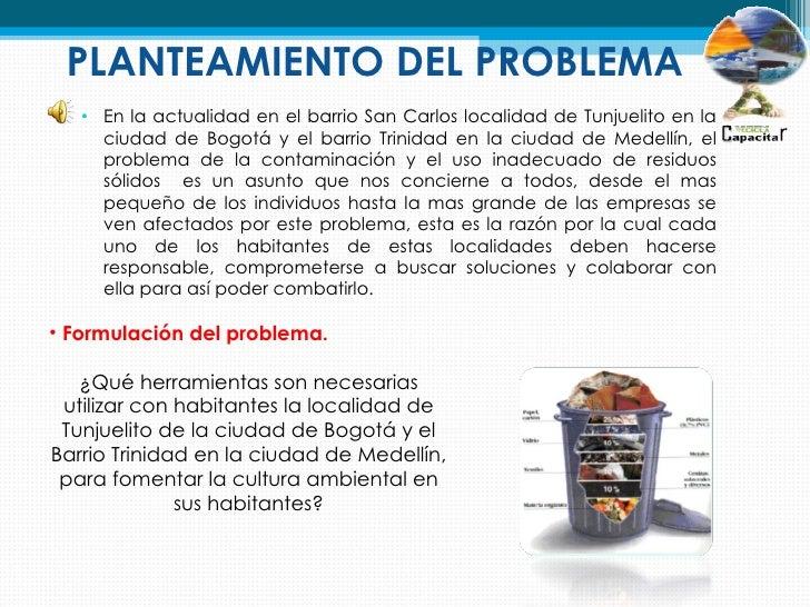 PLANTEAMIENTO DEL PROBLEMA   • En la actualidad en el barrio San Carlos localidad de Tunjuelito en la     ciudad de Bogotá...