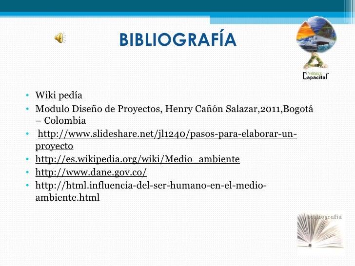 BIBLIOGRAFÍA• Wiki pedía• Modulo Diseño de Proyectos, Henry Cañón Salazar,2011,Bogotá  – Colombia• http://www.slideshare.n...