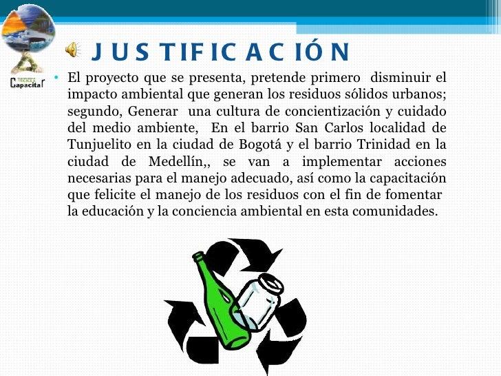 J U S T IF IC A C IÓ N• El proyecto que se presenta, pretende primero disminuir el  impacto ambiental que generan los resi...