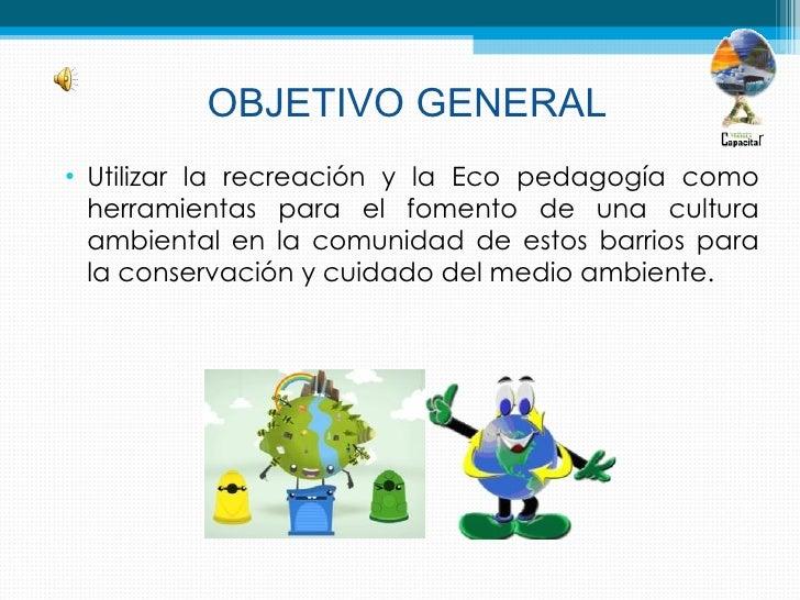 OBJETIVO GENERAL• Utilizar la recreación y la Eco pedagogía como  herramientas para el fomento de una cultura  ambiental e...