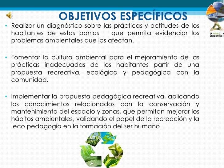 OBJETIVOS ESPECÍFICOS• Realizar un diagnóstico sobre las prácticas y actitudes de los  habitantes de estos barrios      qu...