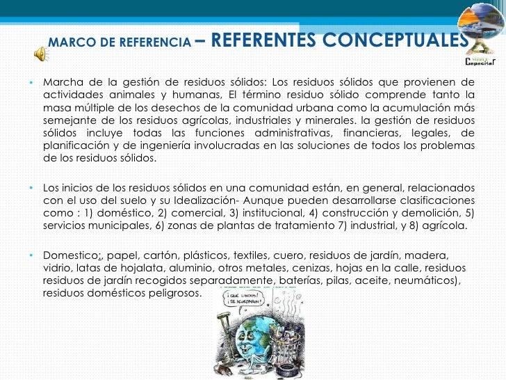 MARCO DE REFERENCIA –             REFERENTES CONCEPTUALES• Marcha de la gestión de residuos sólidos: Los residuos sólidos ...
