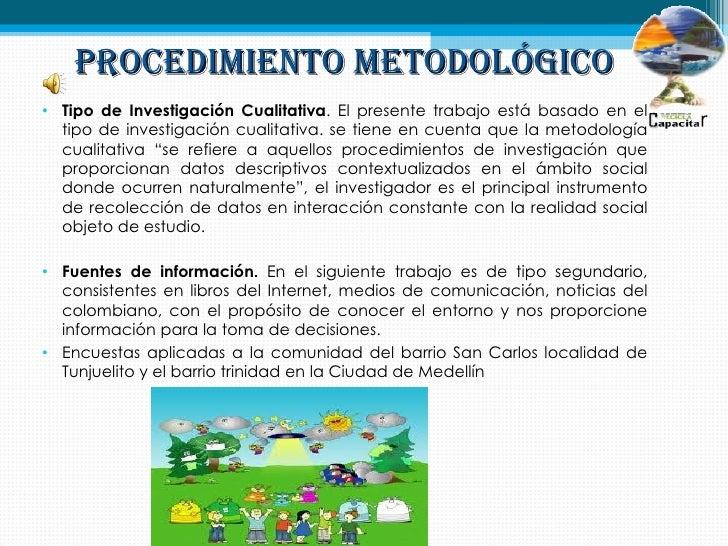PROCEDIMIENTO METODOLÓGICO• Tipo de Investigación Cualitativa. El presente trabajo está basado en el  tipo de investigació...