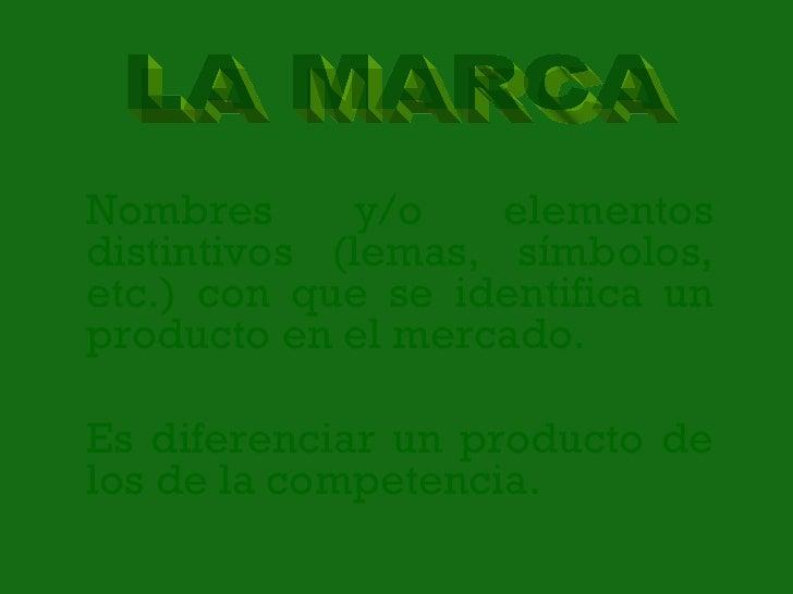 Nombres y/o elementos distintivos (lemas, símbolos, etc.) con que se identifica un producto en el mercado. Es diferenciar ...