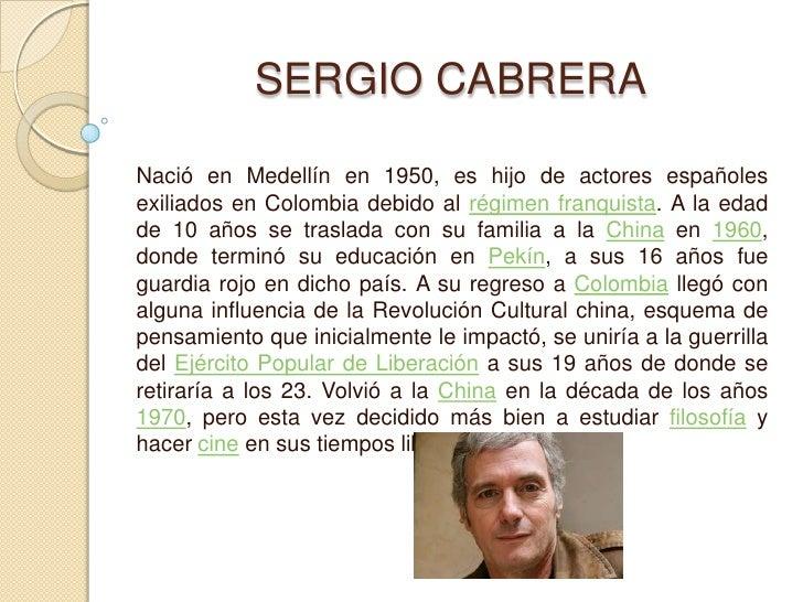 SERGIO CABRERA<br />Nació en Medellín en 1950, es hijo de actores españoles exiliados en Colombia debido al régi...