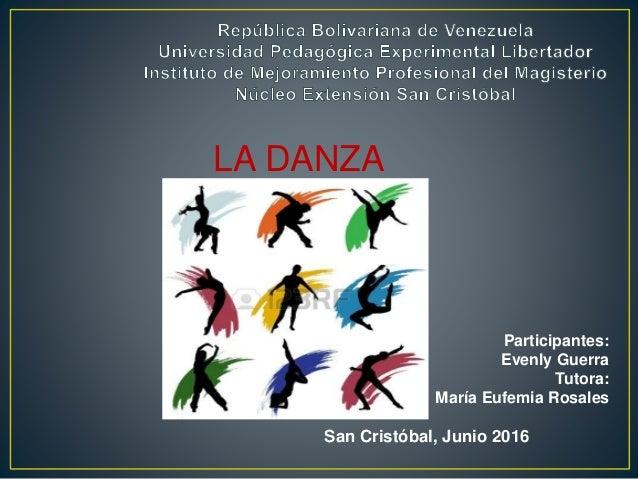 LA DANZA Participantes: Evenly Guerra Tutora: María Eufemia Rosales San Cristóbal, Junio 2016