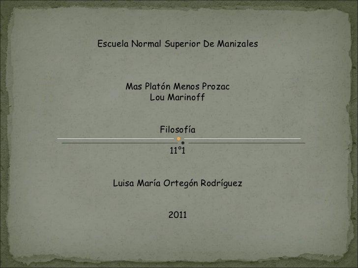 Escuela Normal Superior De Manizales Mas Platón Menos Prozac Lou Marinoff Filosofía 11°1 Luisa María Ortegón Rodríguez 2011