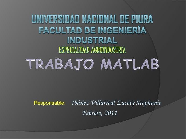 Universidad Nacional de piurafacultad de ingeniería industrialespecialidad agroindustria<br />TRABAJO MATLAB<br />Responsa...