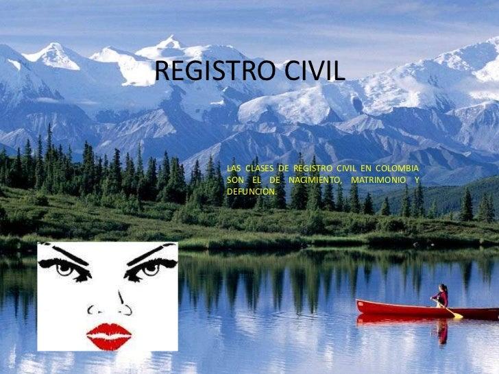 REGISTRO CIVIL     LAS CLASES DE REGISTRO CIVIL EN COLOMBIA     SON EL DE NACIMIENTO, MATRIMONIO Y     DEFUNCION.
