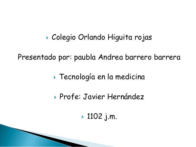    Colegio Orlando Higuita rojasPresentado por: paubla Andrea barrero barrera              Tecnología en la medicina    ...