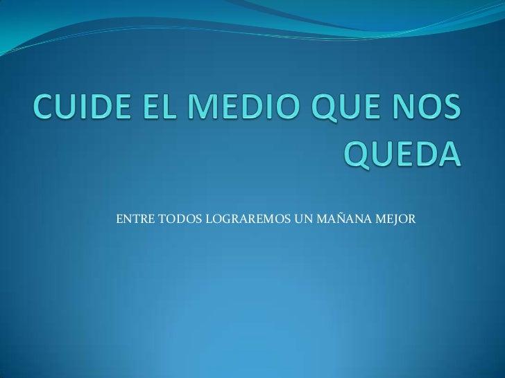 CUIDE EL MEDIO QUE NOS QUEDA<br />ENTRE TODOS LOGRAREMOS UN MAÑANA MEJOR<br />