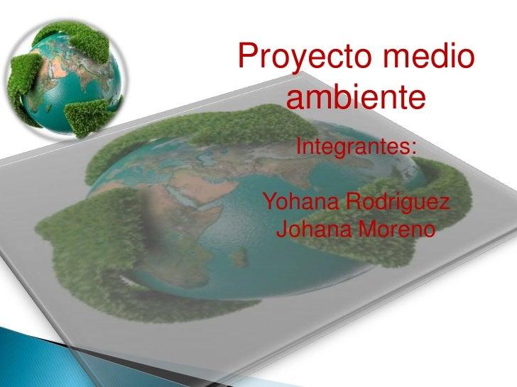 Proyecto medio   ambiente   Integrantes: Yohana Rodriguez  Johana Moreno