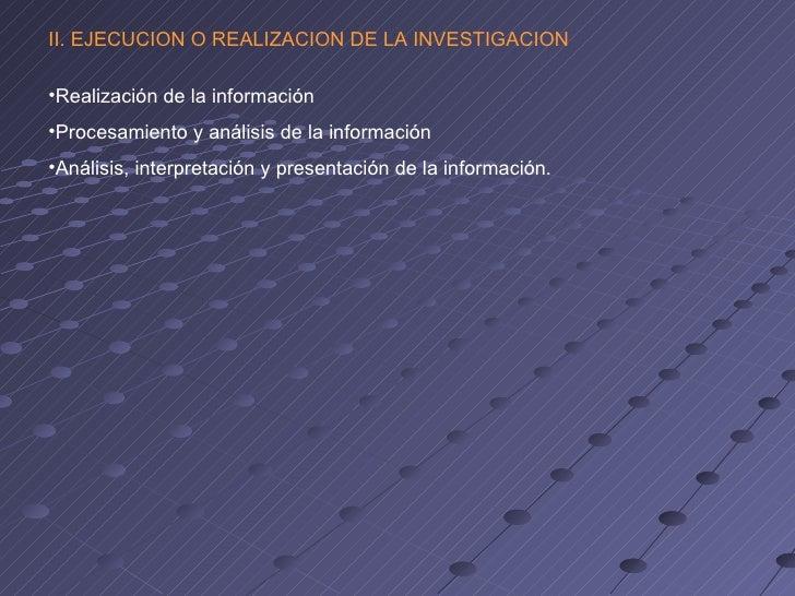 II. EJECUCION O REALIZACION DE LA INVESTIGACION•Realización de la información•Procesamiento y análisis de la información•A...