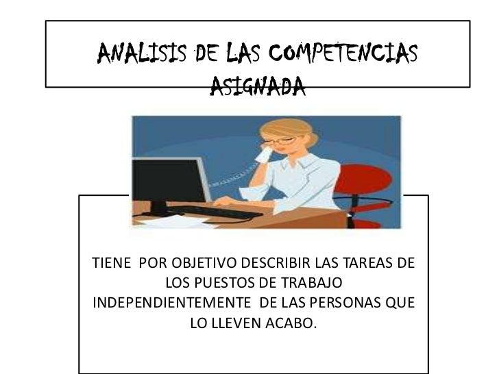 ANALISIS DE LAS COMPETENCIAS ASIGNADA<br />TIENE  POR OBJETIVO DESCRIBIR LAS TAREAS DE LOS PUESTOS DE TRABAJO INDEPENDIENT...