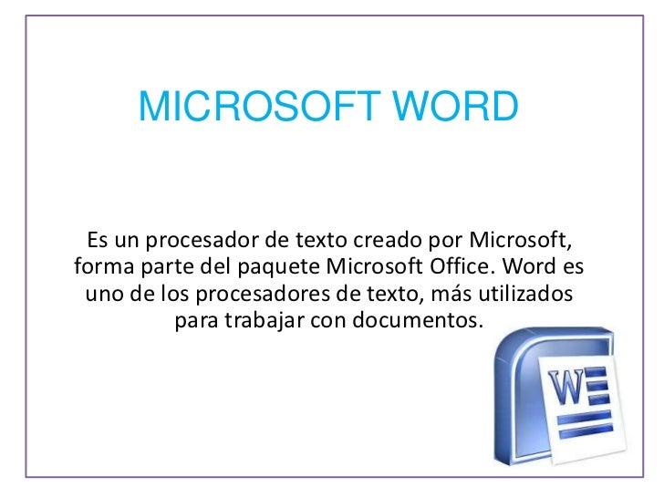 MICROSOFT WORD Es un procesador de texto creado por Microsoft,forma parte del paquete Microsoft Office. Word es uno de los...