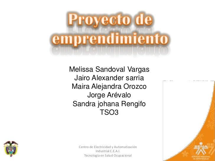 Proyecto de emprendimiento<br />Melissa Sandoval Vargas<br />Jairo Alexander sarria<br />Maira Alejandra Orozco<br />Jorge...