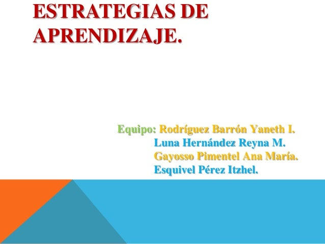 ESTRATEGIAS DE APRENDIZAJE. Equipo: Rodríguez Barrón Yaneth I. Luna Hernández Reyna M. Gayosso Pimentel Ana María. Esquive...
