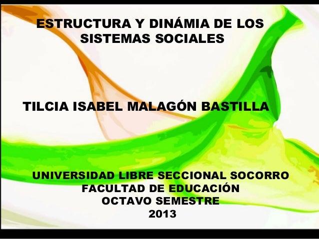 ESTRUCTURA Y DINÁMIA DE LOS SISTEMAS SOCIALES TILCIA ISABEL MALAGÓN BASTILLA UNIVERSIDAD LIBRE SECCIONAL SOCORRO FACULTAD ...