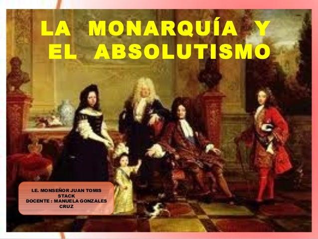 LA MONARQUÍA Y EL ABSOLUTISMO I.E. MONSEÑOR JUAN TOMIS STACK DOCENTE : MANUELA GONZALES CRUZ
