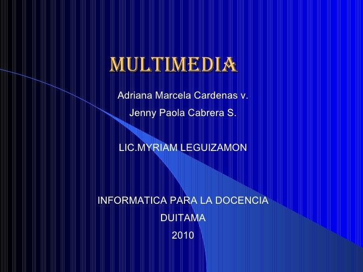 MULTIMEDIA <ul><ul><li>Adriana Marcela Cardenas v. </li></ul></ul><ul><ul><li>Jenny Paola Cabrera S. </li></ul></ul><ul><u...