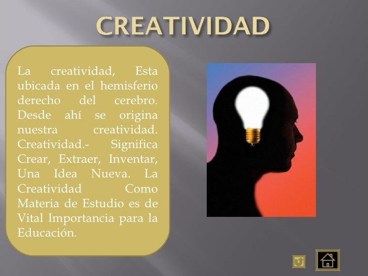 La creatividad, Esta ubicada en el hemisferio derecho del cerebro. Desde ahí se origina nuestra creatividad. Creatividad.-...