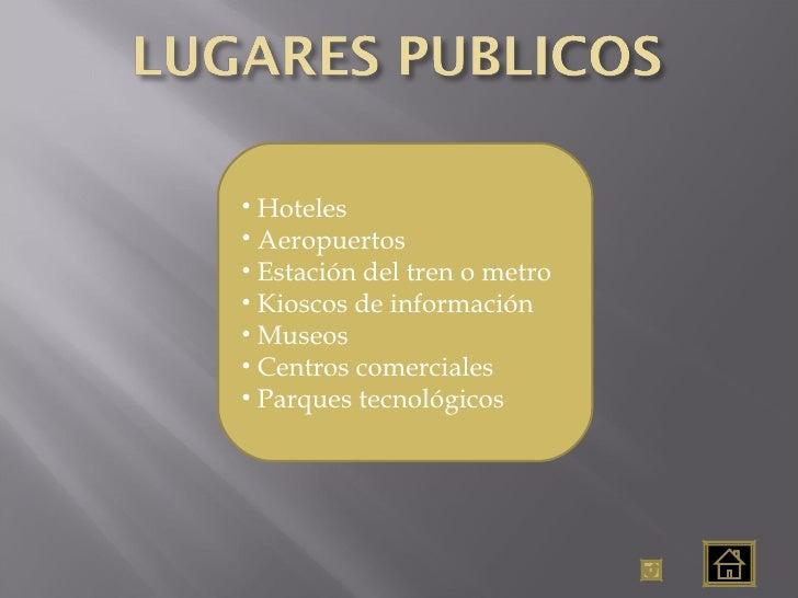 <ul><li>Hoteles </li></ul><ul><li>Aeropuertos </li></ul><ul><li>Estación del tren o metro </li></ul><ul><li>Kioscos de inf...