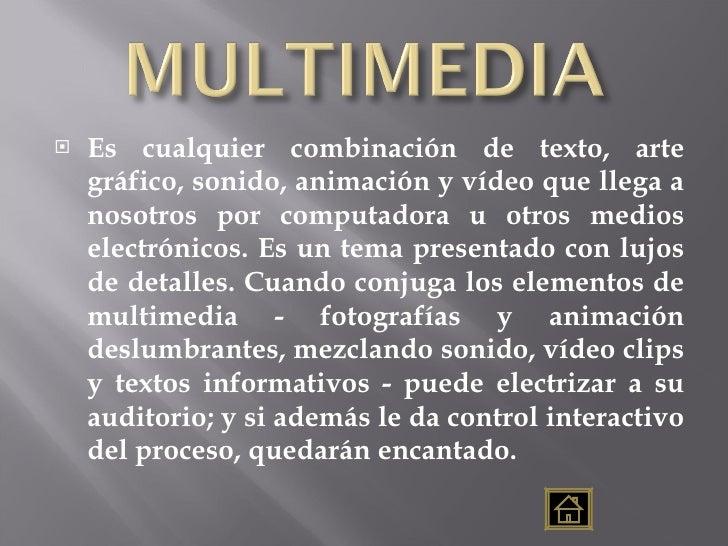 <ul><li>Es cualquier combinación de texto, arte gráfico, sonido, animación y vídeo que llega a nosotros por computadora u ...