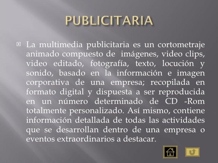 <ul><li>La multimedia publicitaria es un cortometraje animado compuesto de  imágenes, video clips, video editado, fotograf...