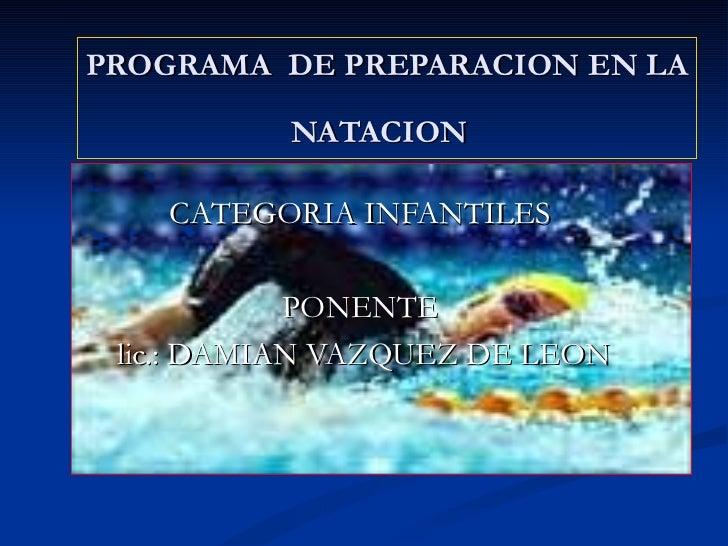 PROGRAMA  DE PREPARACION EN LA NATACION   CATEGORIA INFANTILES  PONENTE  lic.: DAMIAN VAZQUEZ DE LEON