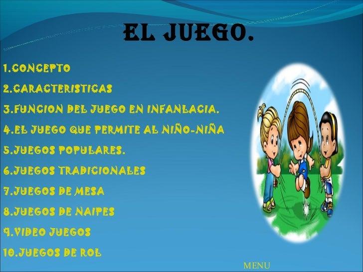 EL JUEGO.1.CONCEPTO2.CARACTERISTICAS3.FUNCION DEL JUEGO EN INFANLACIA.4.EL JUEGO QUE PERMITE AL NIÑO-NIÑA5.JUEGOS POPULARE...