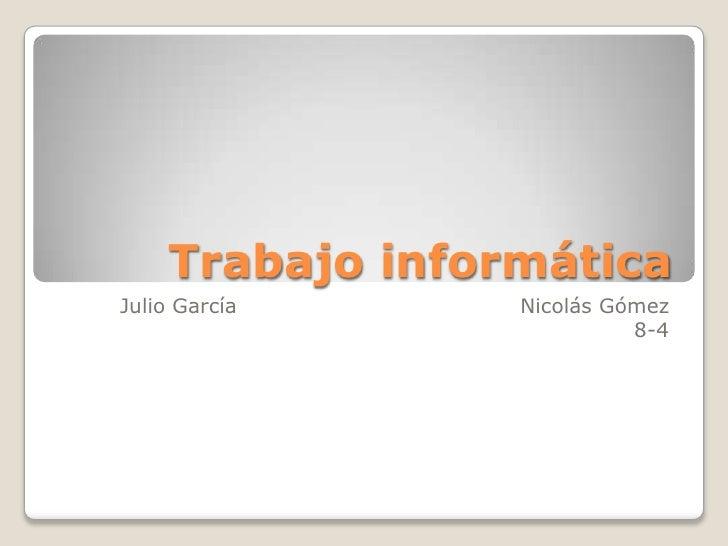 Trabajo informática<br />Julio García                                        Nicolás Gómez<br />8-4<br />