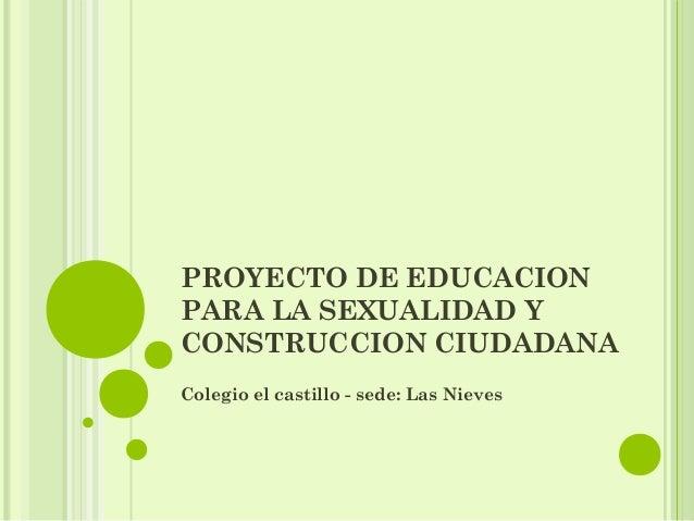PROYECTO DE EDUCACIONPARA LA SEXUALIDAD YCONSTRUCCION CIUDADANAColegio el castillo - sede: Las Nieves