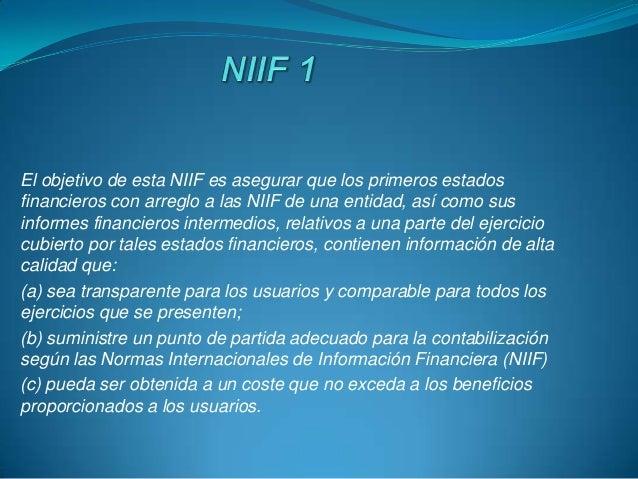 El objetivo de esta NIIF es asegurar que los primeros estados financieros con arreglo a las NIIF de una entidad, así como ...