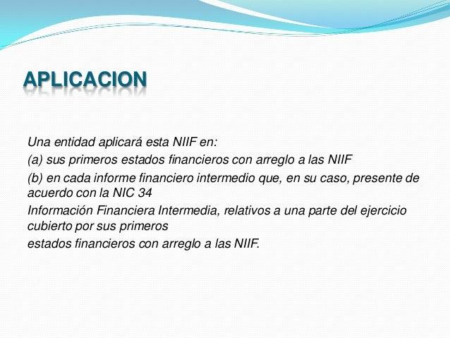 APLICACION Una entidad aplicará esta NIIF en: (a) sus primeros estados financieros con arreglo a las NIIF (b) en cada info...
