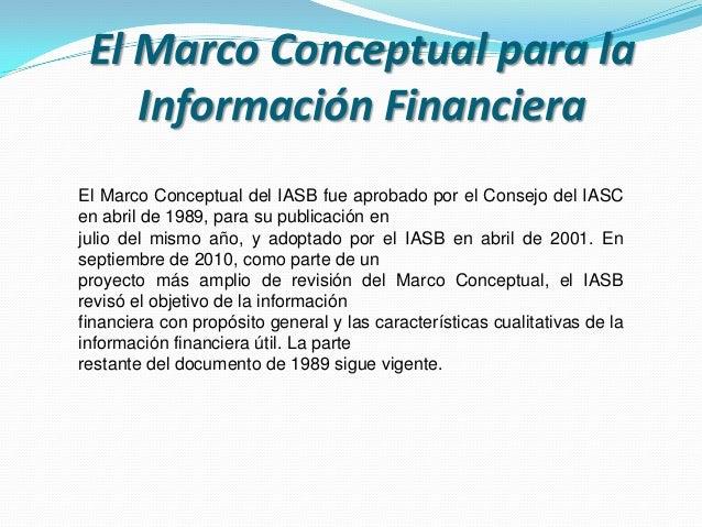 El Marco Conceptual para la Información Financiera El Marco Conceptual del IASB fue aprobado por el Consejo del IASC en ab...