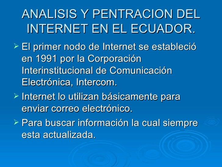ANALISIS Y PENTRACION DEL INTERNET EN EL ECUADOR. <ul><li>El primer nodo de Internet se estableció en 1991 por la Corporac...