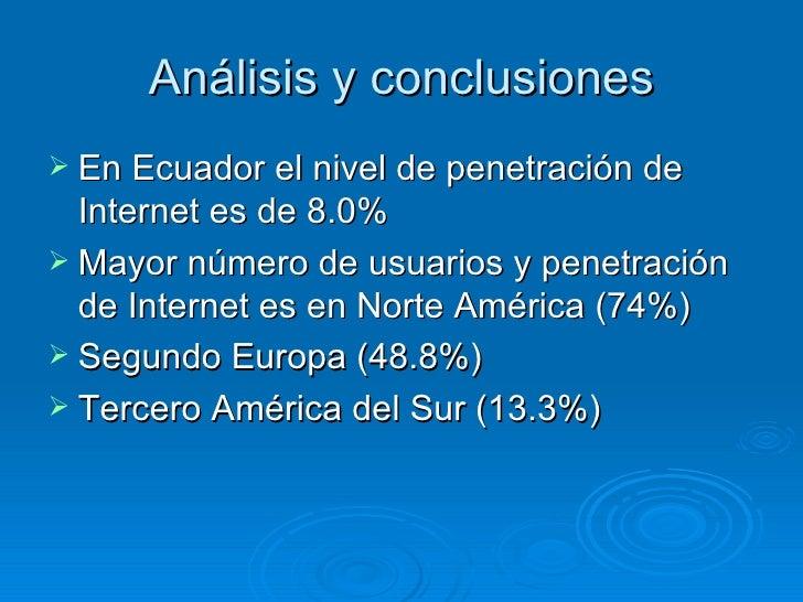 Análisis y conclusiones <ul><li>En Ecuador el nivel de penetración de Internet es de 8.0% </li></ul><ul><li>Mayor número d...