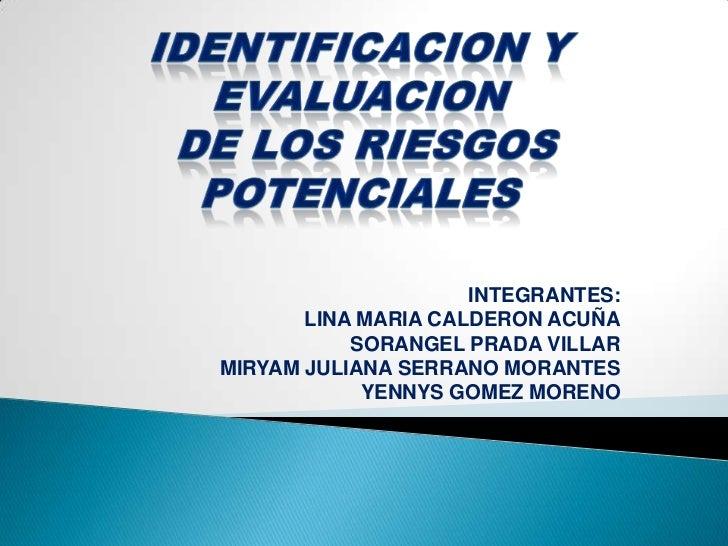 IDENTIFICACION Y EVALUACION<br /> DE LOS RIESGOS POTENCIALES<br />INTEGRANTES:<br />LINA MARIA CALDERON ACUÑA<br />SORANGE...