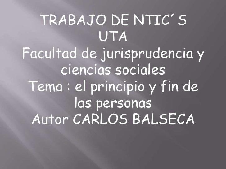 TRABAJO DE NTIC´S            UTAFacultad de jurisprudencia y      ciencias sociales Tema : el principio y fin de        la...