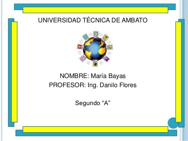"""UNIVERSIDAD TÉCNICA DE AMBATO    NOMBRE: María Bayas  PROFESOR: Ing. Danilo Flores          Segundo """"A"""""""