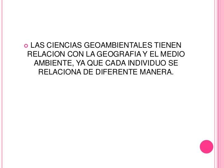 LAS CIENCIAS GEOAMBIENTALES TIENENRELACION CON LA GEOGRAFIA Y EL MEDIO  AMBIENTE, YA QUE CADA INDIVIDUO SE   RELACIONA DE...