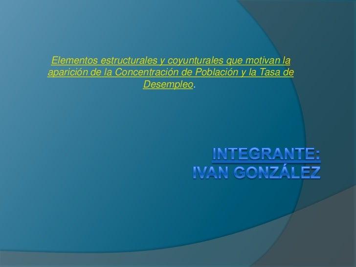 Elementos estructurales y coyunturales que motivan la aparición de la Concentración de Población y la Tasa de Desempleo.<...