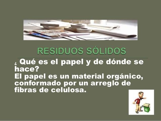 ¿ Qué es el papel y de dónde se hace? El papel es un material orgánico, conformado por un arreglo de fibras de celulosa.