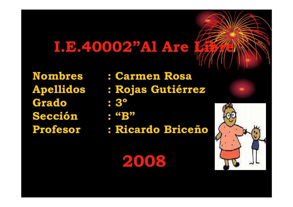 """I.E.40002""""Al Are Libre Nombres     :   Carmen Rosa Apellidos   :   Rojas Gutiérrez Grado       :   3º Sección     :   """"B"""" ..."""