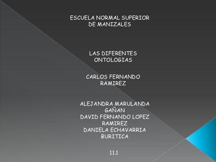 ESCUELA NORMAL SUPERIOR DE MANIZALES<br />LAS DIFERENTES ONTOLOGIAS<br />CARLOS FERNANDO RAMIREZ <br />ALEJANDRA MARULANDA...