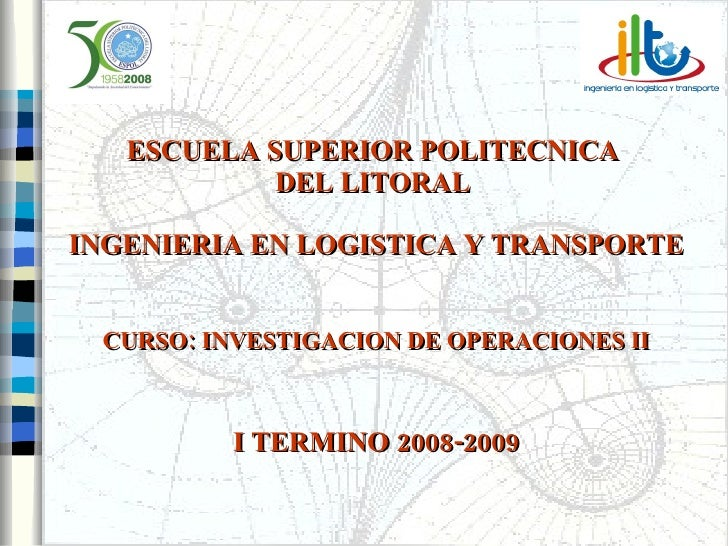 ESCUELA SUPERIOR POLITECNICA  DEL LITORAL INGENIERIA EN LOGISTICA Y TRANSPORTE CURSO: INVESTIGACION DE OPERACIONES II  I...
