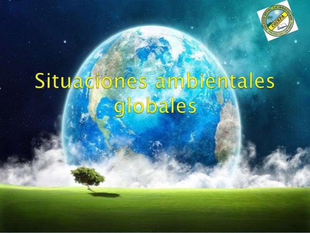 OBJETIVO  Identificar las características de las  diferentes situaciones ambientales  globales que aquejan al medio ambien...