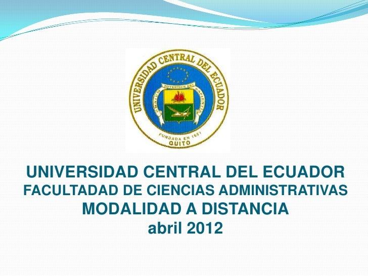 UNIVERSIDAD CENTRAL DEL ECUADORFACULTADAD DE CIENCIAS ADMINISTRATIVAS      MODALIDAD A DISTANCIA            abril 2012