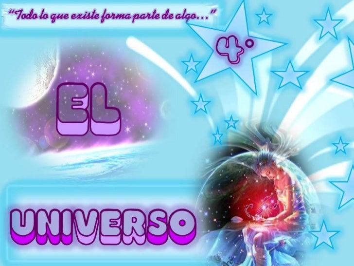 """""""Todo lo que existe forma parte de algo…""""<br />Todo lo que existe forma parte del Universo. <br />4°<br />EL<br />UNIVERSO..."""